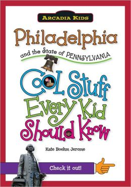 Philadelphia and the State of Pennsylvania: Cool Stuff Every Kid Should Know (Arcadia Kids Series)