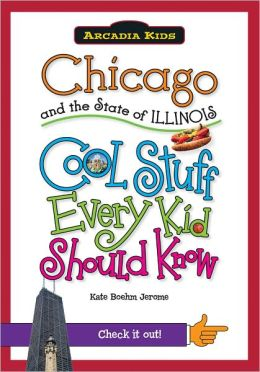 Chicago and the State of Illinois: Cool Stuff Every Kid Should Know (Arcadia Kids Series)