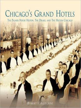 Chicago's Grand Hotels:: The Palmer House Hilton, The Drake, and The Hilton Chicago