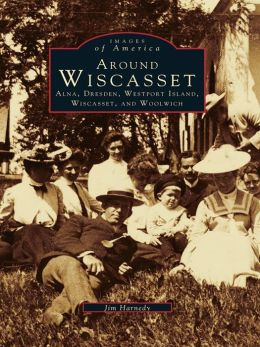 Around Wiscasset:: Alna, Dresden, Westport Island, Wiscasset, and Woolwich