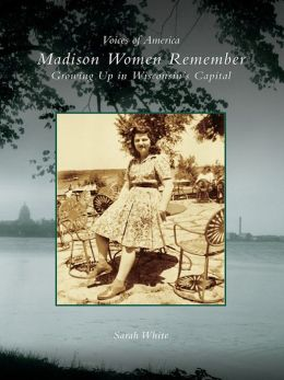 Madison Women Remember:: Growing Up in Wisconsin's Capital