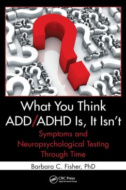 What You Think ADD/ADHD Is, It Isn't: Symptoms and Neuropsychological Testing Through Time