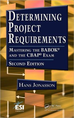 Determining Project Requirements, Second Edition: Mastering the BABOK and the CBAP Exam