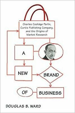 A New Brand of Business: Charles Coolidge Parlin, Curtis Publishing Company, and the Origins of Market Research