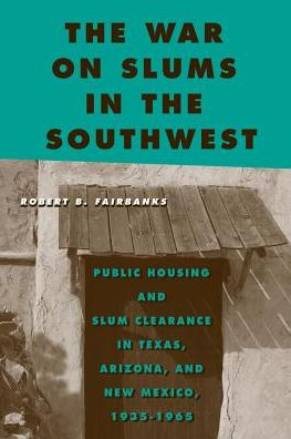 The War on Slums in the Southwest: Public Housing and Slum Clearance in Texas, Arizona, and New Mexico, 1935-1965