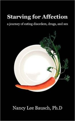 Starving for Affection: A Journey of Eating Disorders, Drugs, and Sex