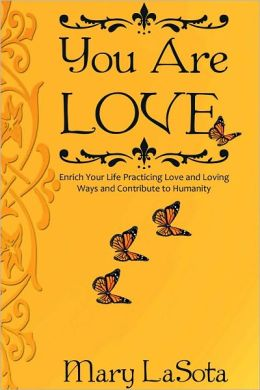 YOU ARE LOVE: Enrich Your Life Practicing Love and Loving Ways and Contribute to Humanity