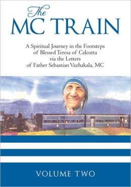THE MC TRAIN: A Spiritual Journey in the Footsteps of Blessed Teresa of Calcutta via the Letters of Father Sebastian Vazhakala, MC - VOLUME TWO