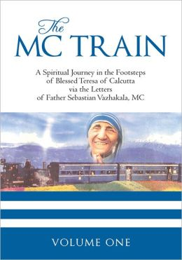 THE MC TRAIN: A Spiritual Journey in the Footsteps of Blessed Teresa of Calcutta via the Letters of Father Sebastian Vazhakala, MC - VOLUME ONE