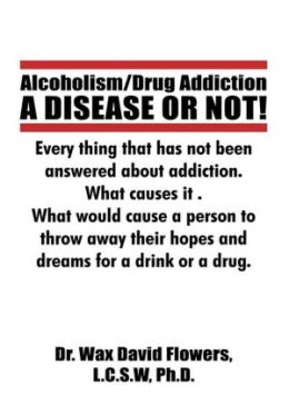 Alcoholism/Drug Addiction: A DISEASE OR NOT!, What causes alcoholism and Drug Addiction.: What Causes Alcoholism and Drug Addiction.
