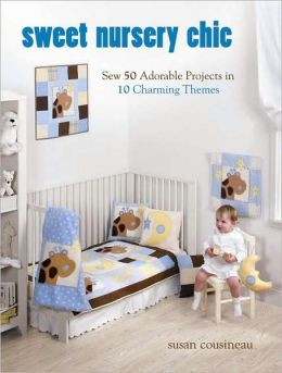 Sweet Nursery Chic: Sew 50 Adorable Projects in 10 Charming Themes
