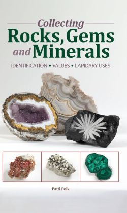 Collecting Rocks, Gems & Minerals: Easy Identification - Values - Lapidary Uses