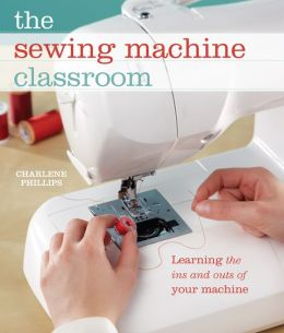 The Sewing Machine Classroom: Learn the Ins & Outs of Your Machine