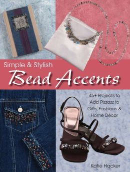 Simple & Stylish Bead Accents: 50+ Projects to Add Pizzazz to Gifts, Fashions & Home D?cor
