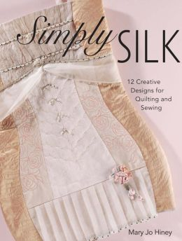 Simply Silk: 12 Creative Designs for Quilting and Sewing