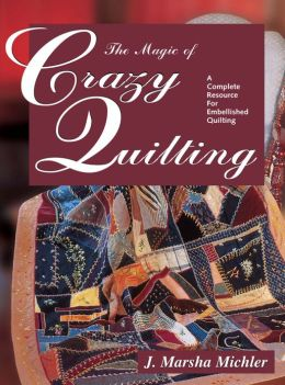 The Magic of Crazy Quilting: A Complete Resource for Embellished Quilting (PagePerfect NOOK Book)