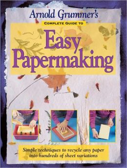 Arnold Grummer's Complete Guide to Easy Papermaking (PagePerfect NOOK Book)