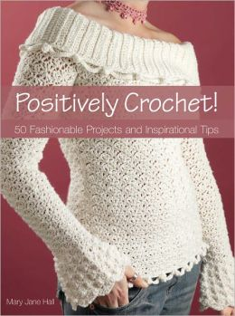 Positively Crochet!: 50 Fashionable Projects and Inspirational Tips (PagePerfect NOOK Book)