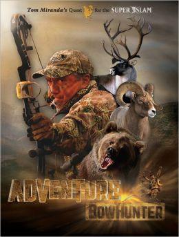 Adventure Bowhunter: Tom Miranda's Quest for the Super Slam of North American Big Game