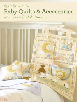 Baby Quilts and Accessories: 10 Cute and Cuddly Designs