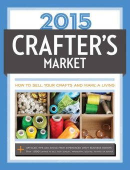 2015 Crafter's Market: How to Sell Your Crafts and Make a Living