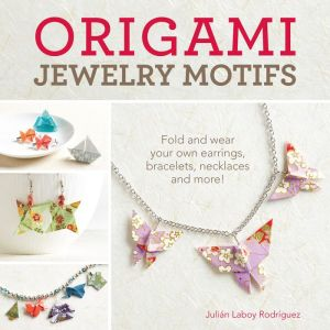 Origami Jewelry Motifs: Fold and Wear Your Own Earrings, Bracelets, Necklaces and More!