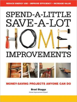 Spend-A-Little, Save-A-Lot Home Improvements: Money-Saving Projects Anyone Can Do