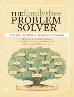 The Family Tree Problem Solver: Tried and True Tactics for Tracing Elusive Ancestors