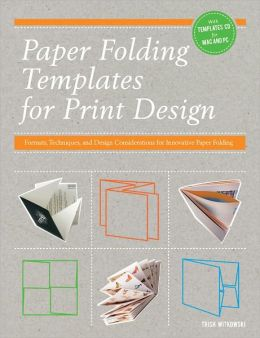 Paper Folding Templates for Print Design: Formats, Techniques and Design Considerations for Innovative Paper Folding Trish Witkowski