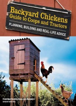 Backyard Chickens' Guide to Coops and Tractors: Planning, Building, and Real-Life Advice
