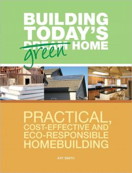 Building Today's Green Home: Practical, Cost-Effective and Eco-Responsible Homebuilding (PagePerfect NOOK Book)
