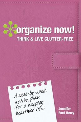 Organize Now! Think and Live Clutter Free: A Week-by-Week Action Plan for a Happier, Healthier Life