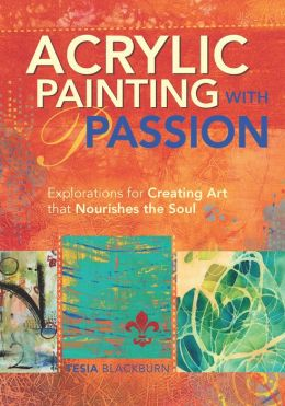 Acrylic Painting with Passion: Explorations for Creating Art that Nourishes the Soul