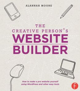 The Creative Person's Website Builder: How to Make a Pro Website Yourself Using WordPress and Other Easy Tools