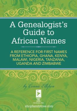 A Genealogist's Guide to African Names: A Reference for First Names from Ethiopia, Ghana, Kenya, Malawi, Nigeria, Tanzania, Uganda and Zimbabwe