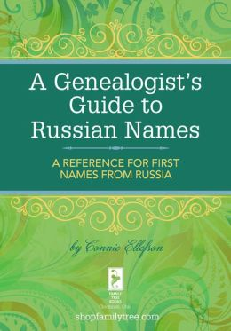 A Genealogist's Guide to Russian Names: A Reference for First Names from Russia