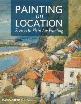 Painting on Location: Secrets to Plein Air Painting David Curtis and Robin Capon