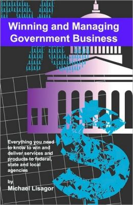 Winning and Managing Government Business: What You Need to Know to Deliver Services and Technology to Federal, State and Local Agencies