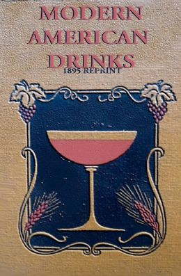 Modern American Drinks: How to Mix and Serve All Kinds of Cups and Drinks (1895 Reprint)