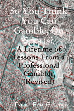 So You Think You Can Gamble, on Sports?: A Lifetime of Lessons from a Professional Gambler (Revised)