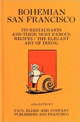 Bohemian San Francisco: Its Restaurants and Their Most Famous Recipes; the Elegant Art of Dining (1914 Reprint)