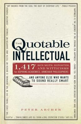 The Quotable Intellectual: 1,417 Bon Mots, Ripostes, and Witticisms for Aspiring Academics, Armchair Philosophers?And Anyone Else Who Wants to Sound Really Smart