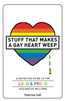 Stuff That Makes a Gay Heart Weep: A Definitive Guide to the Loud & Proud Dislikes of Millions