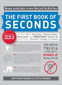 The First Book of Seconds: 220 of the Most Random, Remarkable, Respectable (and Regrettable) Runners-Up and Their Almost Claim to Fame