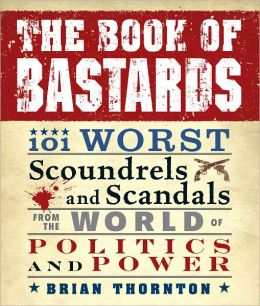 The Book of Bastards: 101 Worst Scoundrels and Scandals from the World of Politics and Power (PagePerfect NOOK Book)