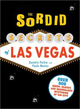 The Sordid Secrets of Las Vegas: Over 500 Seedy, Sleazy, and Scandalous Mysteries of Sin City