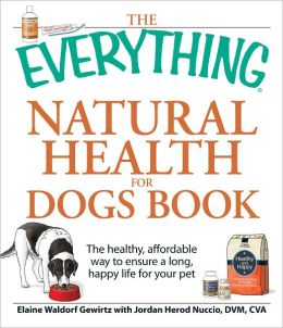 The Everything Natural Health for Dogs Book: The healthy, affordable way to ensure a long, happy life for your pet (PagePerfect NOOK Book)