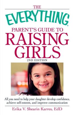 The Everything Parent's Guide to Raising Girls, 2nd Edition: All you need to help your daughter develop confidence, achieve self-esteem, and improve communication
