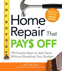 Home Repair That Pays Off: 150 Simple Ways to Add Value Without Breaking Your Budget