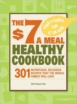The $7 a Meal Healthy Cookbook: 301 Nutritious, Delicious Recipes That the Whole Family Will Love (PagePerfect NOOK Book)